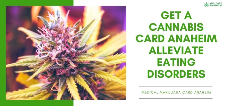 Get a Cannabis Card Anaheim. Alleviate Eating Disorders